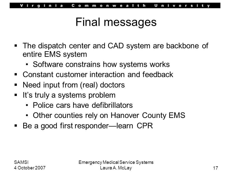 17 SAMSI 4 October 2007 Emergency Medical Service Systems Laura A. McLay Final messages The dispatch center and CAD system are backbone of entire EMS
