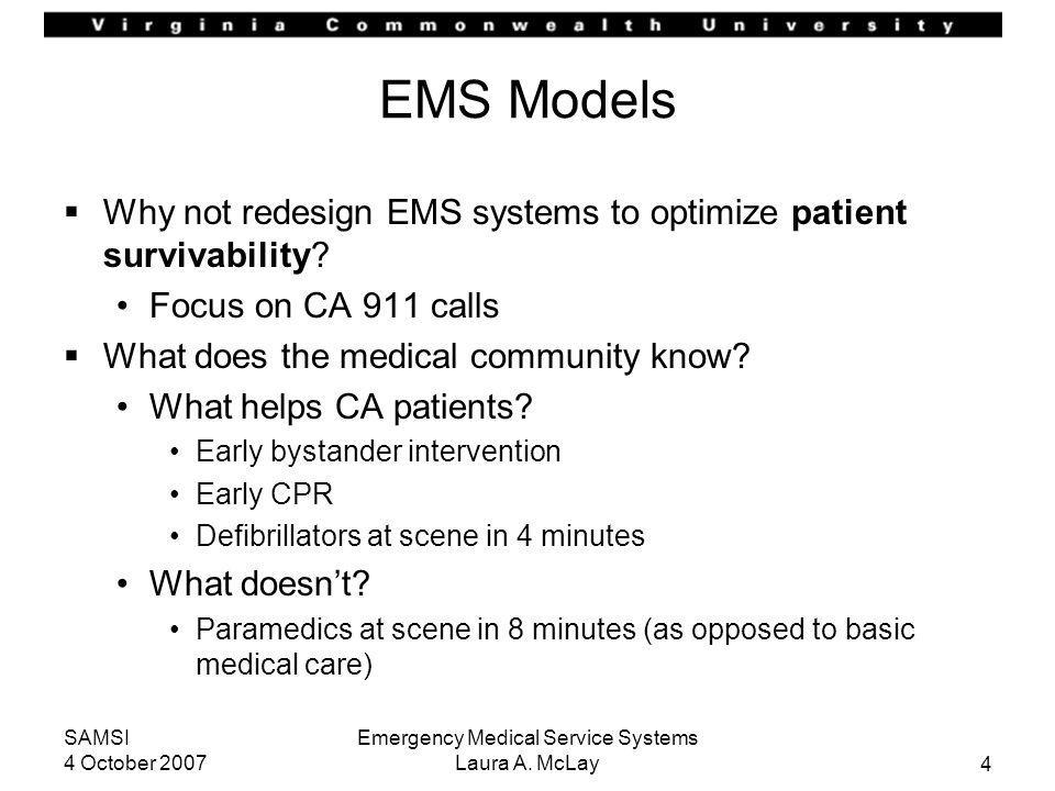 4 SAMSI 4 October 2007 Emergency Medical Service Systems Laura A. McLay EMS Models Why not redesign EMS systems to optimize patient survivability? Foc
