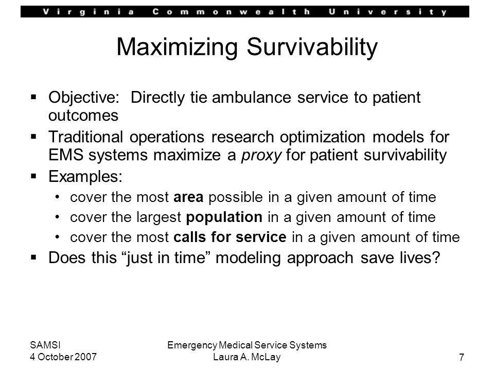 7 SAMSI 4 October 2007 Emergency Medical Service Systems Laura A. McLay Maximizing Survivability Objective: Directly tie ambulance service to patient