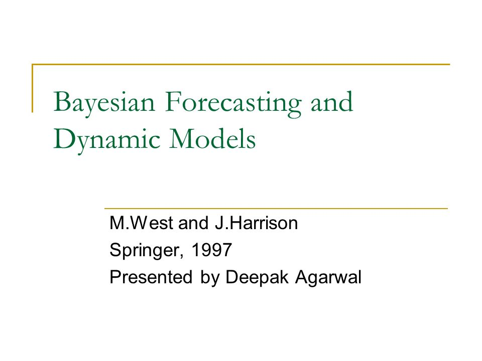 Bayesian Forecasting and Dynamic Models M.West and J.Harrison Springer, 1997 Presented by Deepak Agarwal