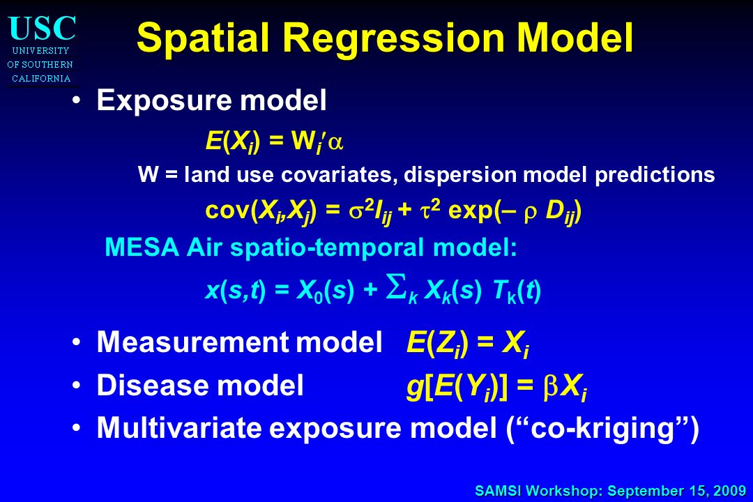 SAMSI Workshop: September 15, 2009 Spatial Regression Model Exposure model E(X i ) = W i W = land use covariates, dispersion model predictions cov(X i