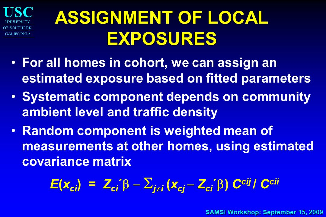 SAMSI Workshop: September 15, 2009 ASSIGNMENT OF LOCAL EXPOSURES For all homes in cohort, we can assign an estimated exposure based on fitted paramete