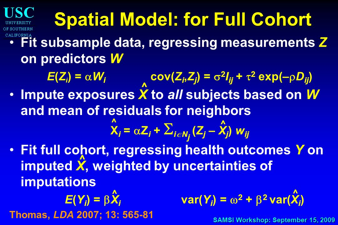 SAMSI Workshop: September 15, 2009 Spatial Model: for Full Cohort Fit subsample data, regressing measurements Z on predictors W E(Z i ) = W i cov(Z i,