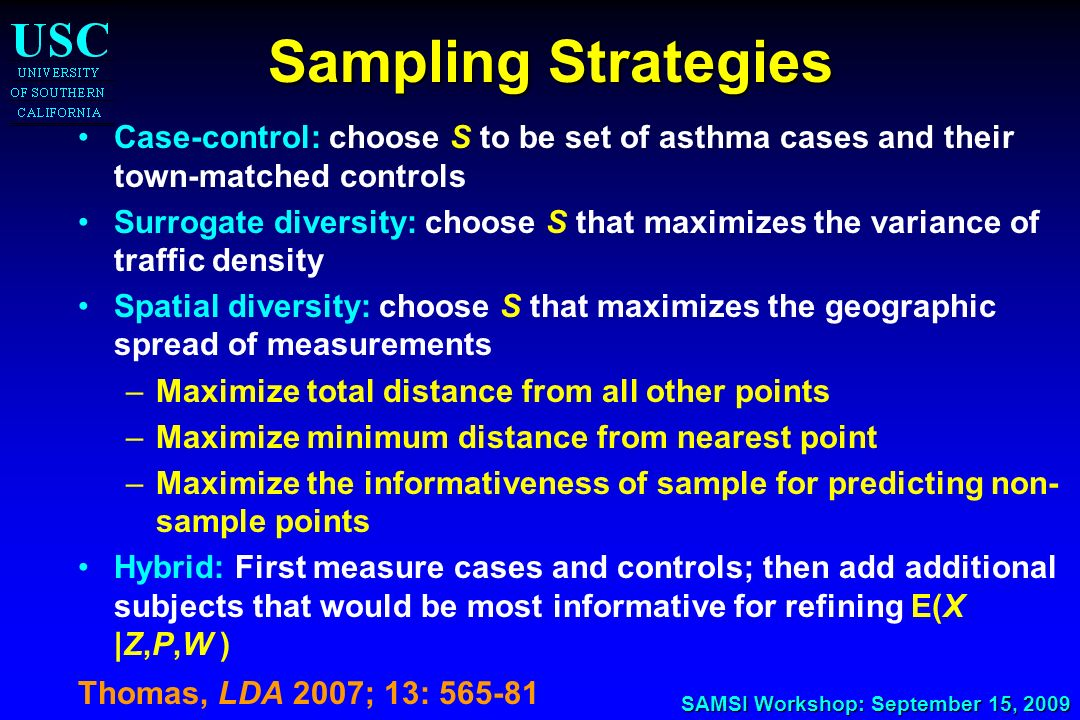 SAMSI Workshop: September 15, 2009 Sampling Strategies Case-control: choose S to be set of asthma cases and their town-matched controls Surrogate dive