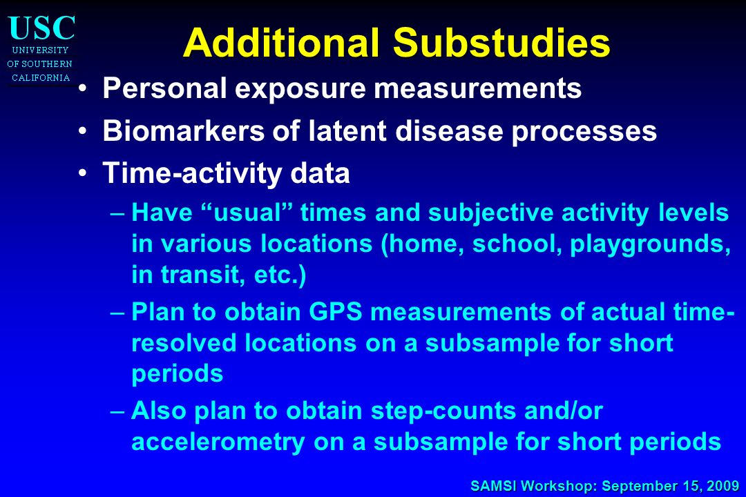 SAMSI Workshop: September 15, 2009 Additional Substudies Personal exposure measurements Biomarkers of latent disease processes Time-activity data –Hav