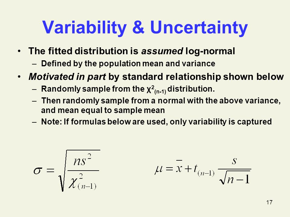 17 Variability & Uncertainty The fitted distribution is assumed log-normal –Defined by the population mean and variance Motivated in part by standard relationship shown below –Randomly sample from the χ 2 (n-1) distribution.