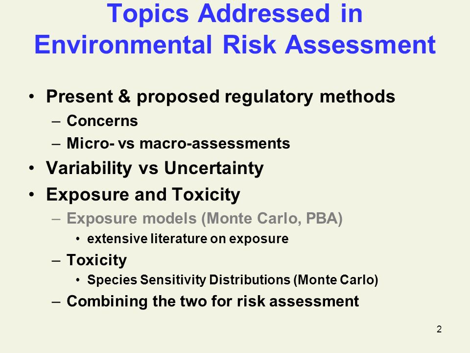 2 Topics Addressed in Environmental Risk Assessment Present & proposed regulatory methods –Concerns –Micro- vs macro-assessments Variability vs Uncertainty Exposure and Toxicity –Exposure models (Monte Carlo, PBA) extensive literature on exposure –Toxicity Species Sensitivity Distributions (Monte Carlo) –Combining the two for risk assessment