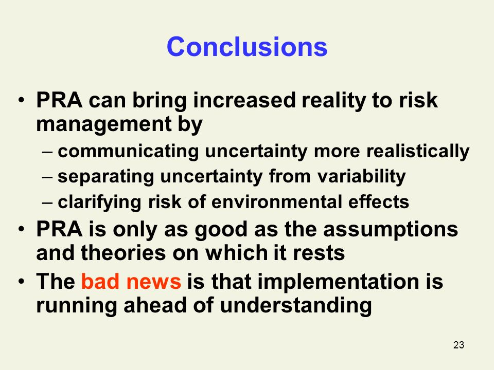 23 Conclusions PRA can bring increased reality to risk management by –communicating uncertainty more realistically –separating uncertainty from variability –clarifying risk of environmental effects PRA is only as good as the assumptions and theories on which it rests The bad news is that implementation is running ahead of understanding