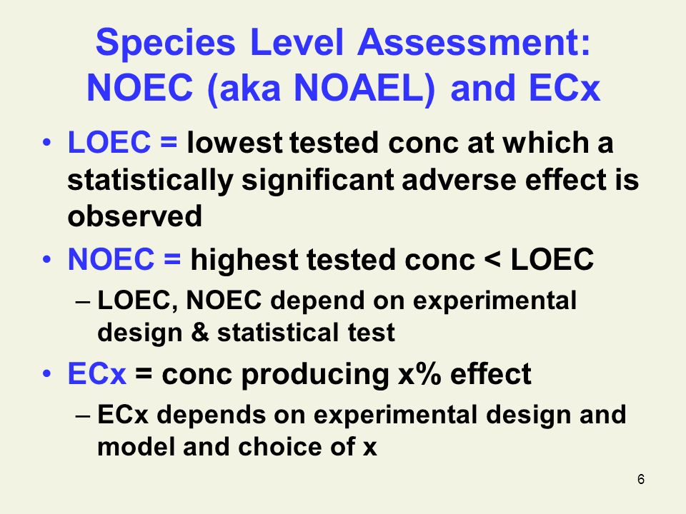 6 Species Level Assessment: NOEC (aka NOAEL) and ECx LOEC = lowest tested conc at which a statistically significant adverse effect is observed NOEC = highest tested conc < LOEC –LOEC, NOEC depend on experimental design & statistical test ECx = conc producing x% effect –ECx depends on experimental design and model and choice of x