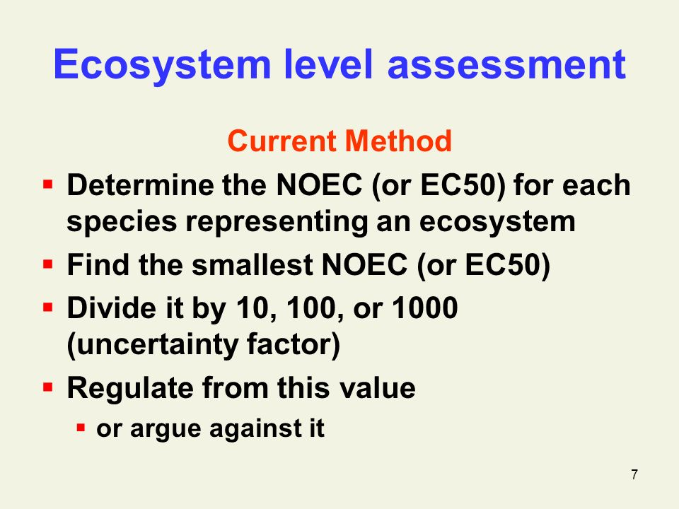 7 Ecosystem level assessment Current Method Determine the NOEC (or EC50) for each species representing an ecosystem Find the smallest NOEC (or EC50) Divide it by 10, 100, or 1000 (uncertainty factor) Regulate from this value or argue against it