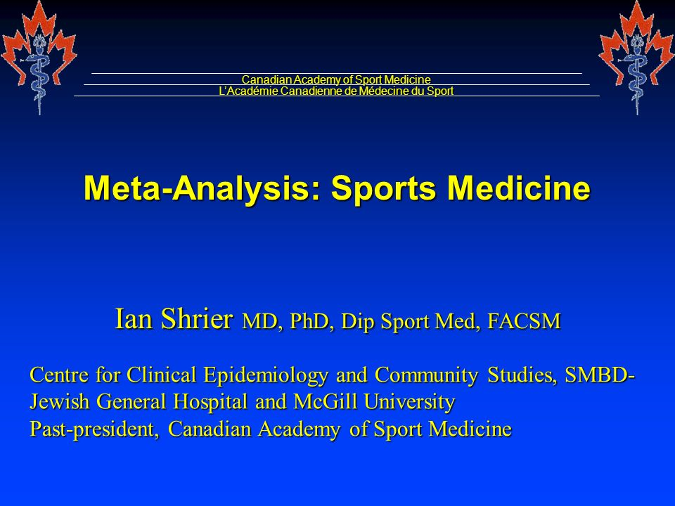 Meta-Analysis: Sports Medicine Canadian Academy of Sport Medicine LAcadémie Canadienne de Médecine du Sport Ian Shrier MD, PhD, Dip Sport Med, FACSM Centre for Clinical Epidemiology and Community Studies, SMBD- Jewish General Hospital and McGill University Past-president, Canadian Academy of Sport Medicine