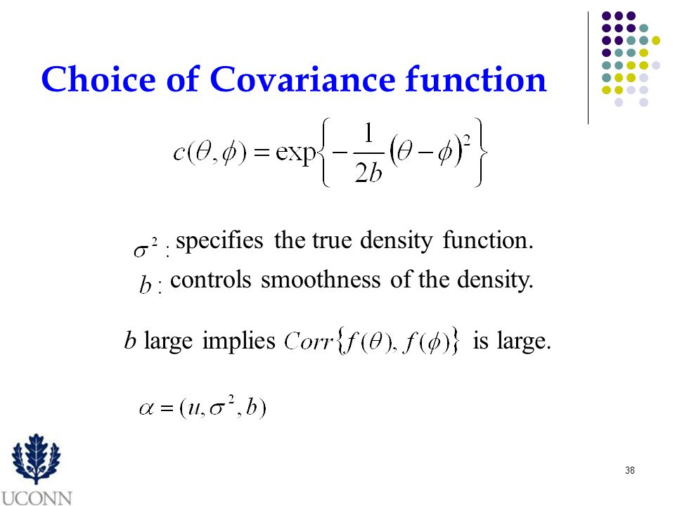 38 Choice of Covariance function specifies the true density function. controls smoothness of the density. b large impliesis large.