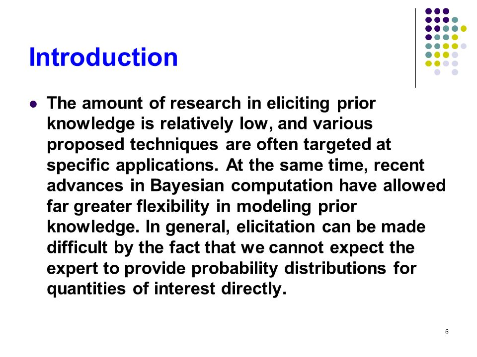 6 Introduction The amount of research in eliciting prior knowledge is relatively low, and various proposed techniques are often targeted at specific a