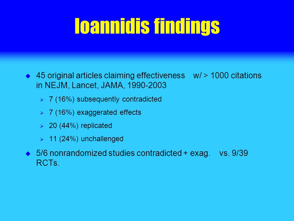 Ioannidis findings 45 original articles claiming effectiveness w/ > 1000 citations in NEJM, Lancet, JAMA, 1990-2003 7 (16%) subsequently contradicted