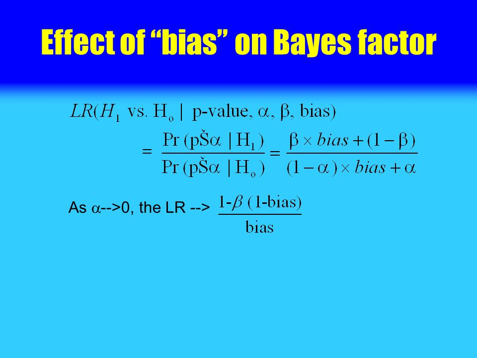 Effect of bias on Bayes factor As -->0, the LR -->