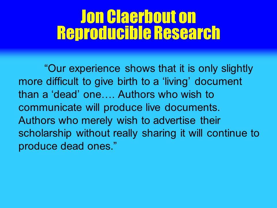 Jon Claerbout on Reproducible Research Our experience shows that it is only slightly more difficult to give birth to a living document than a dead one