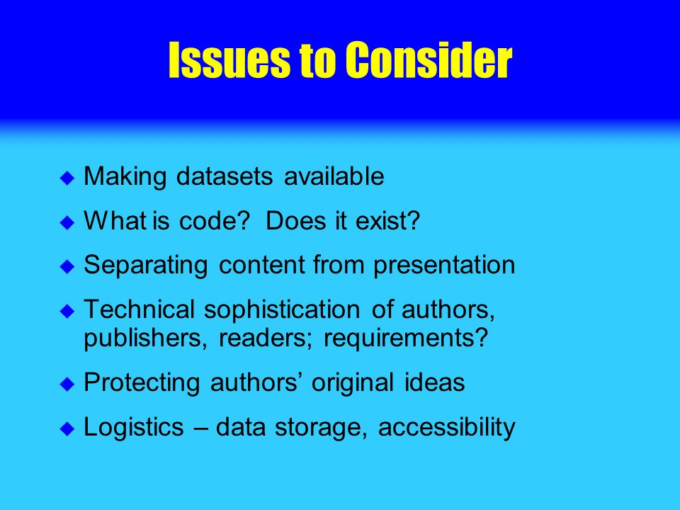 Issues to Consider Making datasets available What is code? Does it exist? Separating content from presentation Technical sophistication of authors, pu