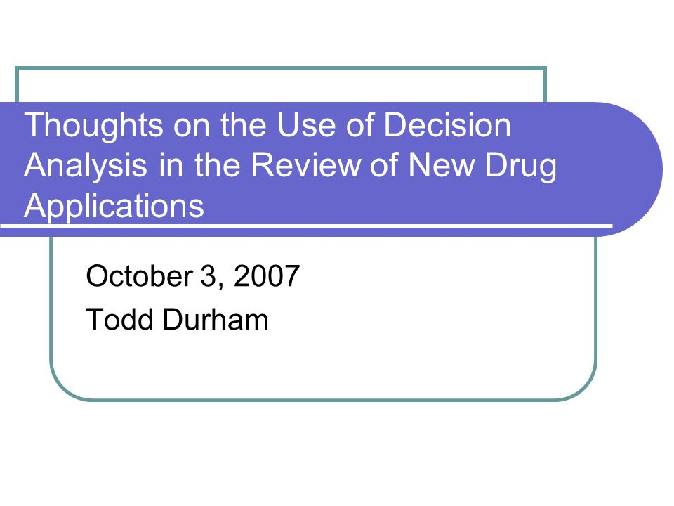 Thoughts on the Use of Decision Analysis in the Review of New Drug Applications October 3, 2007 Todd Durham
