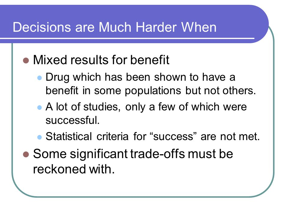 Decisions are Much Harder When Mixed results for benefit Drug which has been shown to have a benefit in some populations but not others. A lot of stud