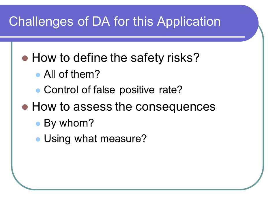 Challenges of DA for this Application How to define the safety risks? All of them? Control of false positive rate? How to assess the consequences By w