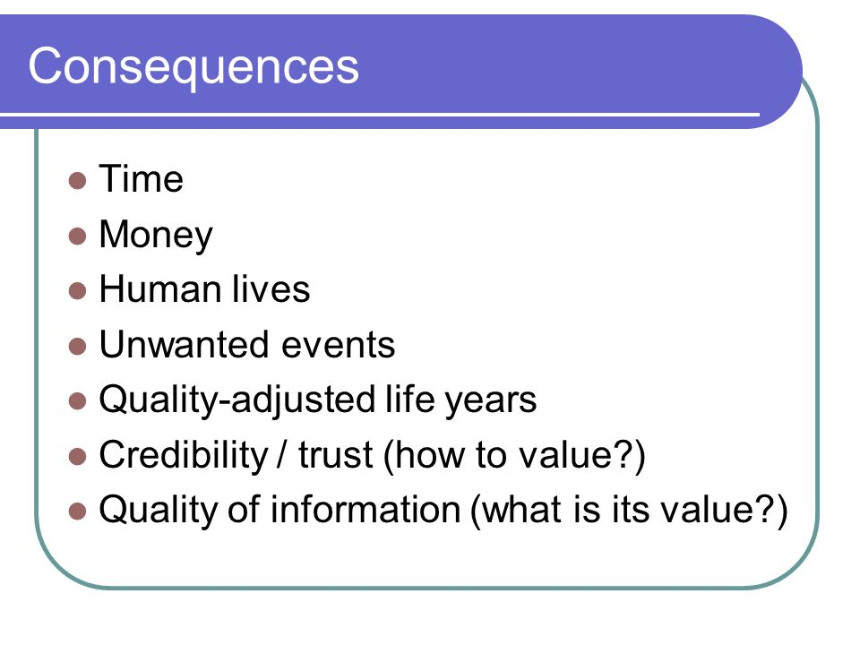 Consequences Time Money Human lives Unwanted events Quality-adjusted life years Credibility / trust (how to value ) Quality of information (what is its value )