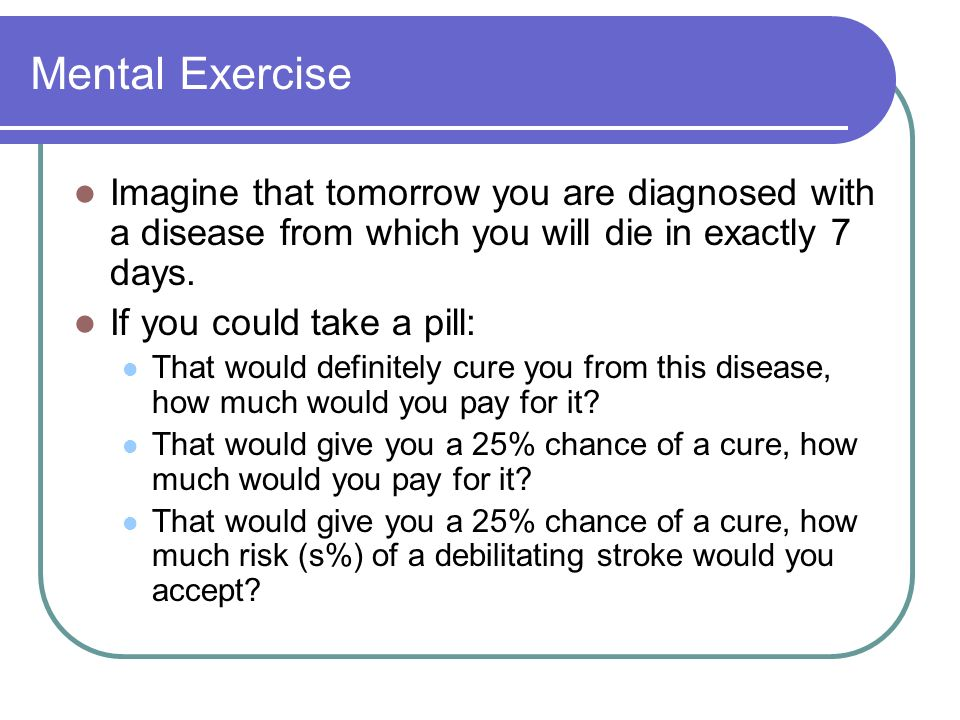 Mental Exercise Imagine that tomorrow you are diagnosed with a disease from which you will die in exactly 7 days.
