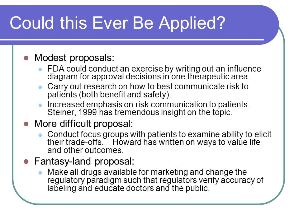 Could this Ever Be Applied? Modest proposals: FDA could conduct an exercise by writing out an influence diagram for approval decisions in one therapeu