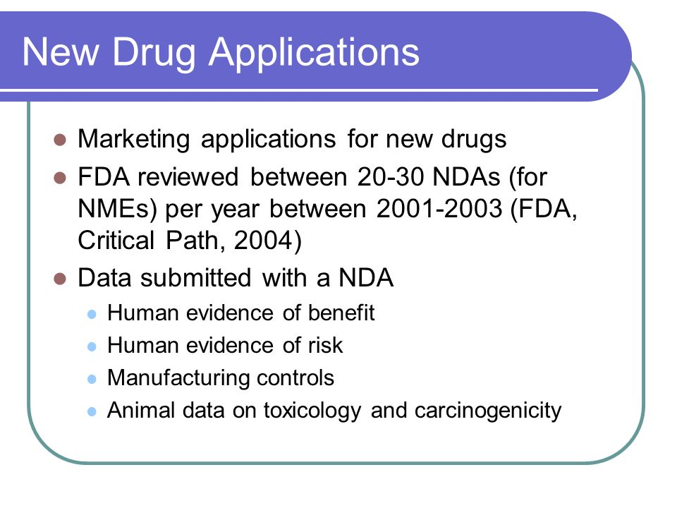 New Drug Applications Marketing applications for new drugs FDA reviewed between 20-30 NDAs (for NMEs) per year between 2001-2003 (FDA, Critical Path,