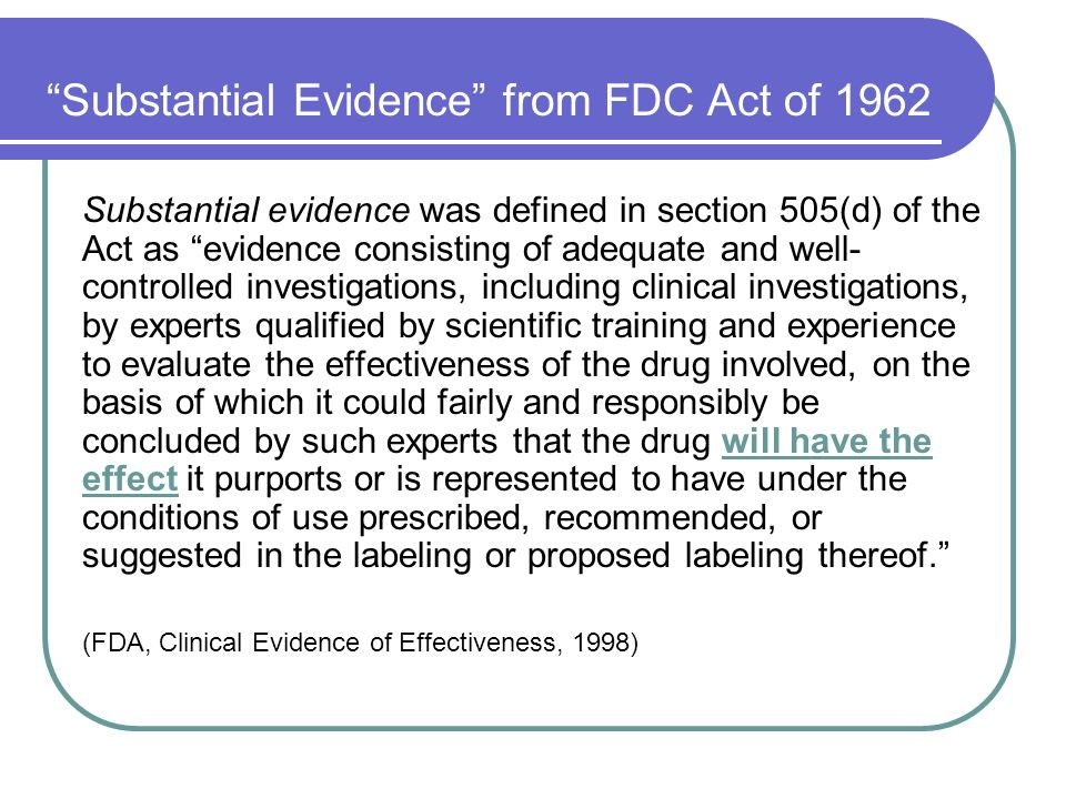 Substantial Evidence from FDC Act of 1962 Substantial evidence was defined in section 505(d) of the Act as evidence consisting of adequate and well- controlled investigations, including clinical investigations, by experts qualified by scientific training and experience to evaluate the effectiveness of the drug involved, on the basis of which it could fairly and responsibly be concluded by such experts that the drug will have the effect it purports or is represented to have under the conditions of use prescribed, recommended, or suggested in the labeling or proposed labeling thereof.
