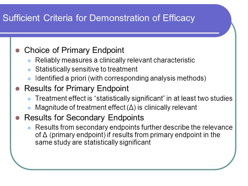 Sufficient Criteria for Demonstration of Efficacy Choice of Primary Endpoint Reliably measures a clinically relevant characteristic Statistically sensitive to treatment Identified a priori (with corresponding analysis methods) Results for Primary Endpoint Treatment effect is statistically significant in at least two studies Magnitude of treatment effect (Δ) is clinically relevant Results for Secondary Endpoints Results from secondary endpoints further describe the relevance of Δ (primary endpoint) if results from primary endpoint in the same study are statistically significant