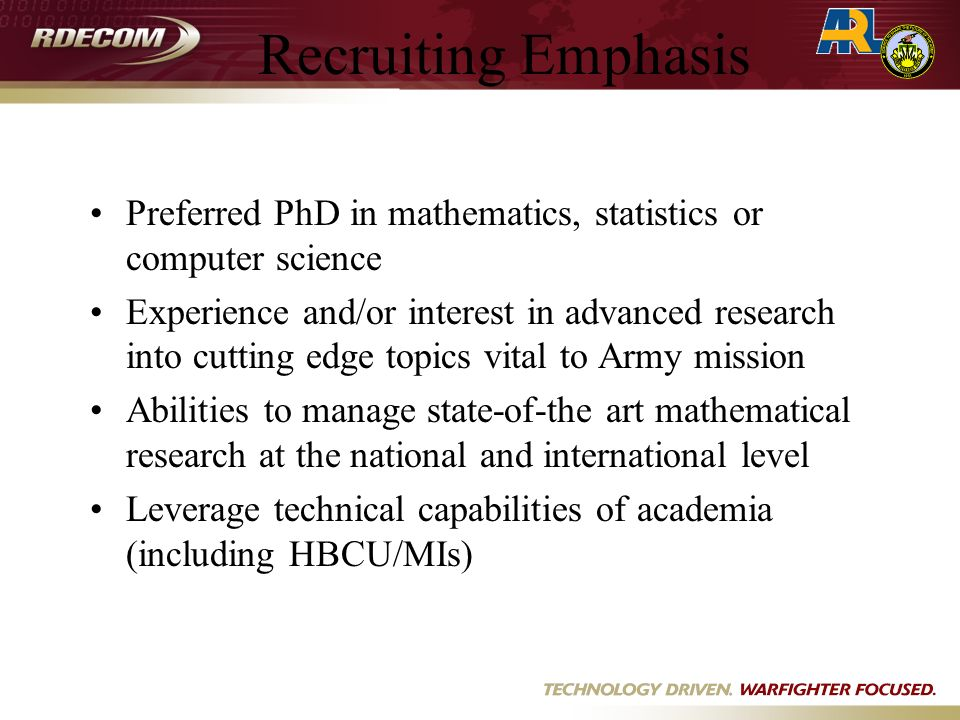 Recruiting Emphasis Preferred PhD in mathematics, statistics or computer science Experience and/or interest in advanced research into cutting edge topics vital to Army mission Abilities to manage state-of-the art mathematical research at the national and international level Leverage technical capabilities of academia (including HBCU/MIs)