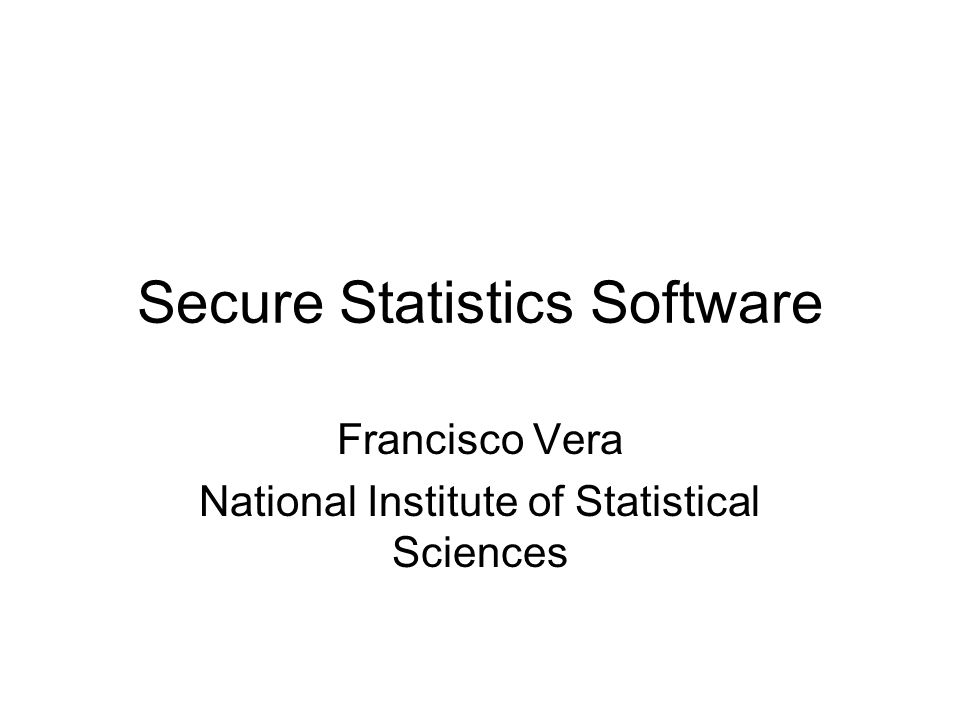 Secure Statistics Software Francisco Vera National Institute of Statistical Sciences