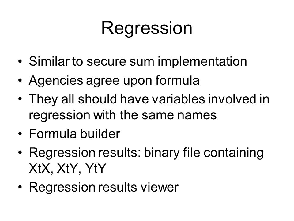 Regression Similar to secure sum implementation Agencies agree upon formula They all should have variables involved in regression with the same names