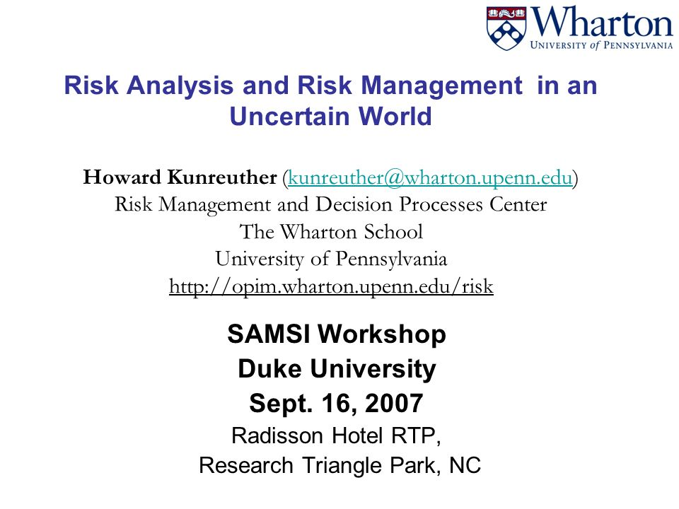 Risk Analysis and Risk Management in an Uncertain World Howard Kunreuther (kunreuther@wharton.upenn.edu) Risk Management and Decision Processes Center The Wharton School University of Pennsylvania http://opim.wharton.upenn.edu/riskkunreuther@wharton.upenn.edu SAMSI Workshop Duke University Sept.