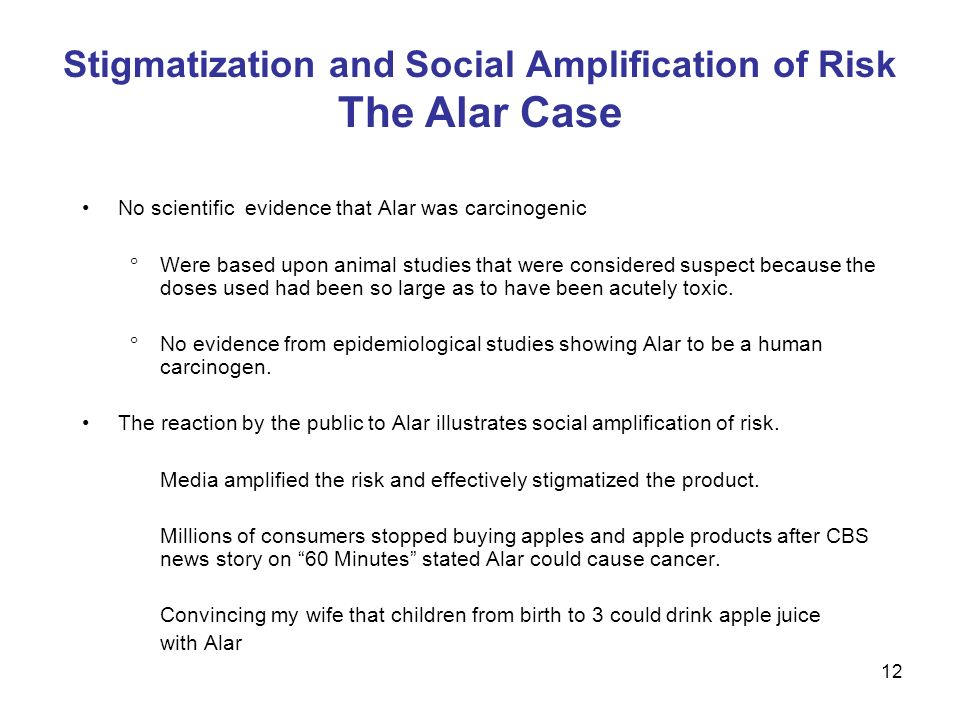 Stigmatization and Social Amplification of Risk The Alar Case No scientific evidence that Alar was carcinogenic Were based upon animal studies that were considered suspect because the doses used had been so large as to have been acutely toxic.