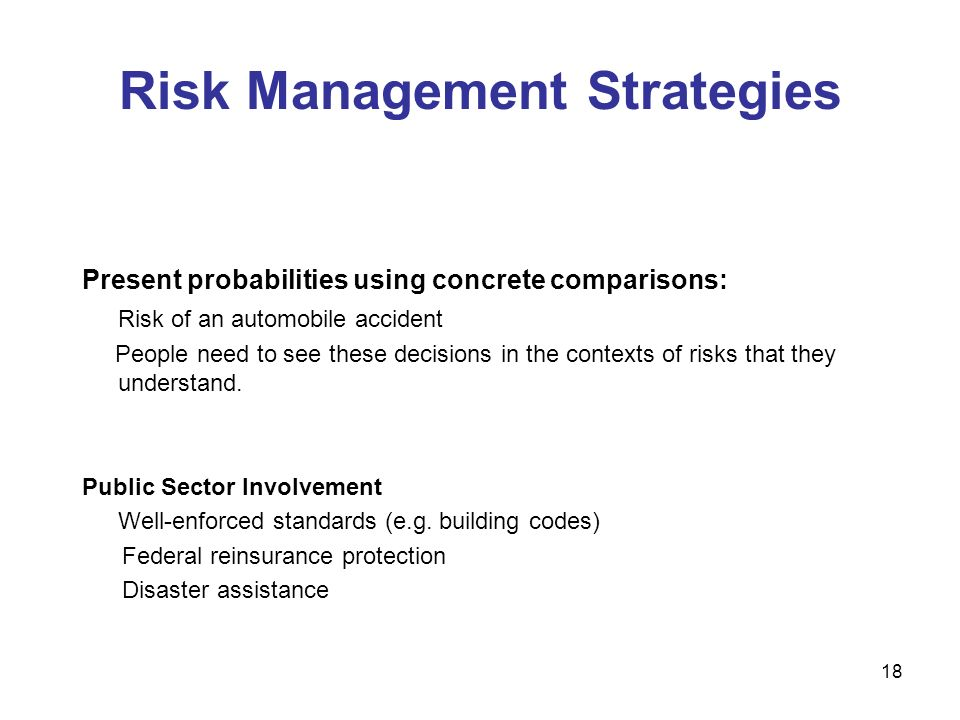 Risk Management Strategies Present probabilities using concrete comparisons: Risk of an automobile accident People need to see these decisions in the contexts of risks that they understand.
