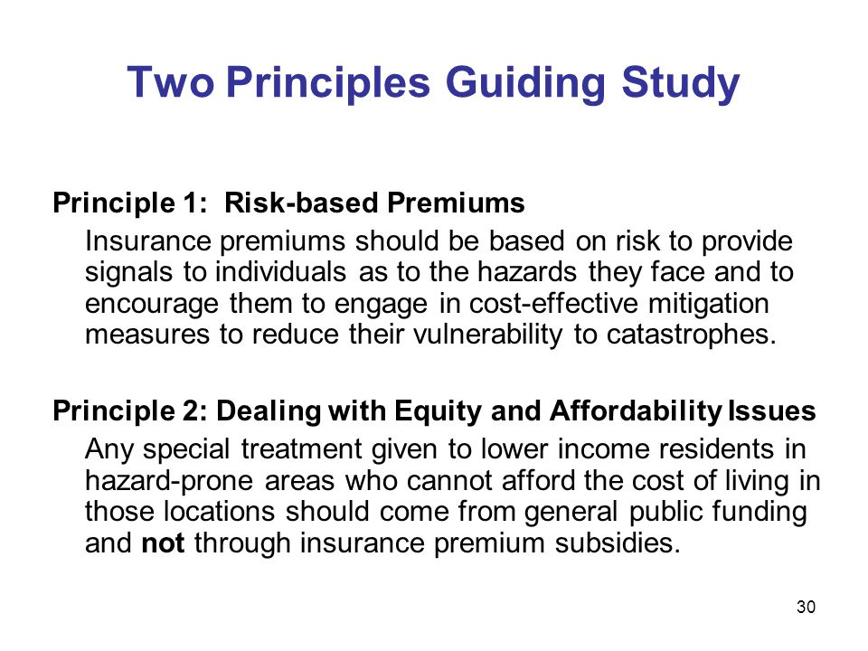 Two Principles Guiding Study Principle 1: Risk-based Premiums Insurance premiums should be based on risk to provide signals to individuals as to the hazards they face and to encourage them to engage in cost-effective mitigation measures to reduce their vulnerability to catastrophes.