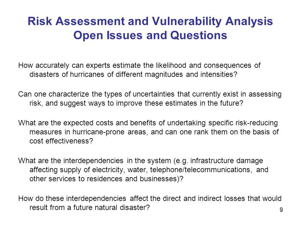 Risk Assessment and Vulnerability Analysis Open Issues and Questions How accurately can experts estimate the likelihood and consequences of disasters of hurricanes of different magnitudes and intensities.