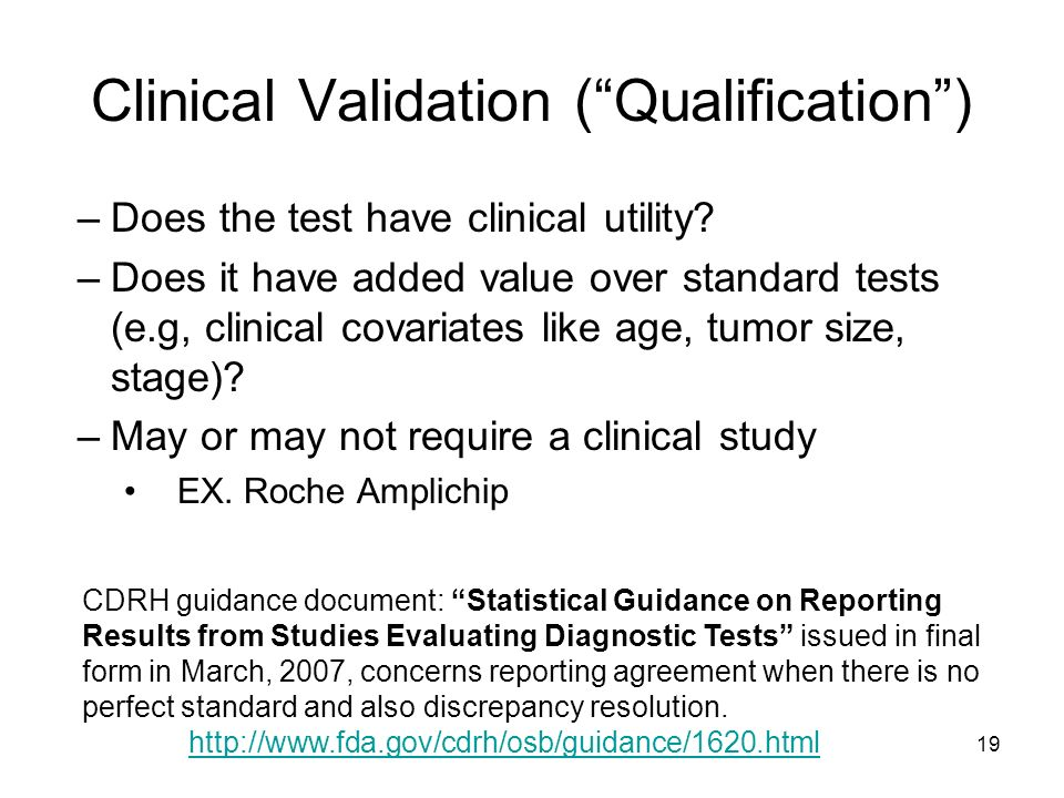 19 Clinical Validation (Qualification) –Does the test have clinical utility? –Does it have added value over standard tests (e.g, clinical covariates l