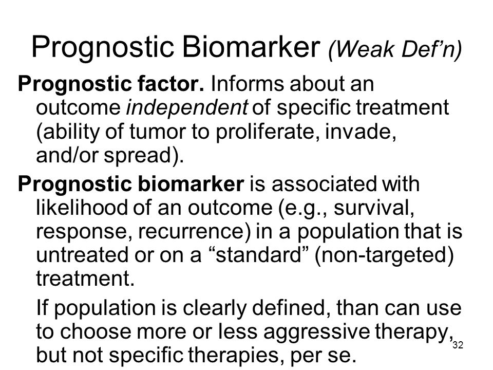 32 Prognostic Biomarker (Weak Defn) Prognostic factor. Informs about an outcome independent of specific treatment (ability of tumor to proliferate, in