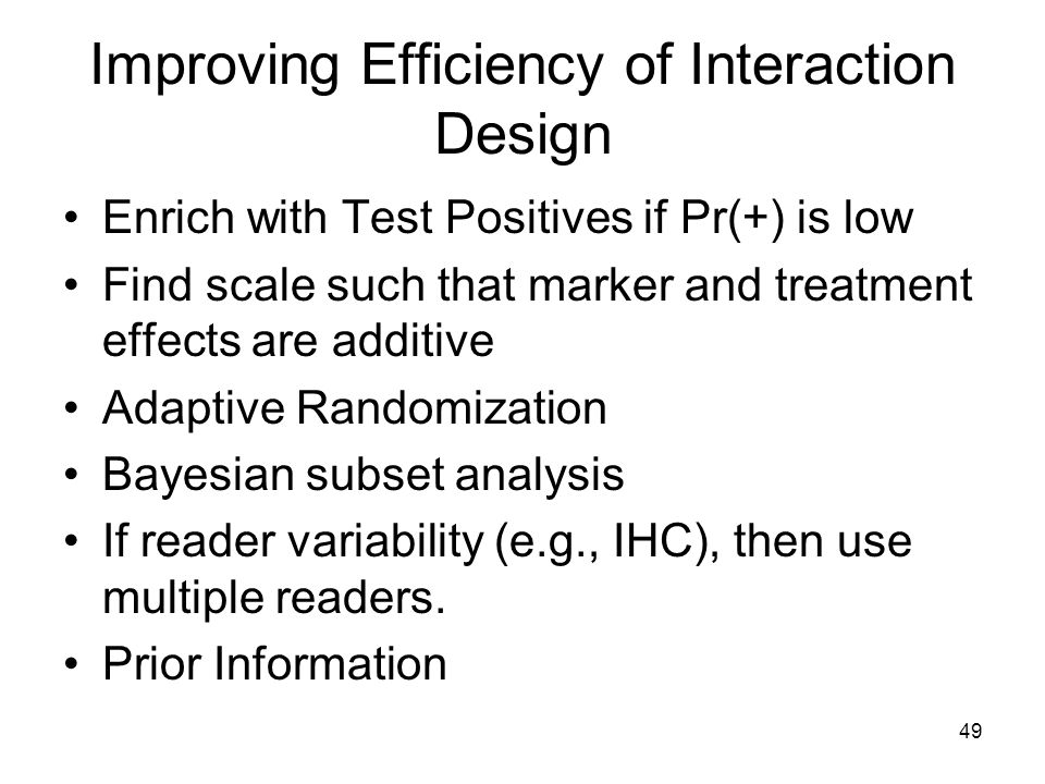 49 Improving Efficiency of Interaction Design Enrich with Test Positives if Pr(+) is low Find scale such that marker and treatment effects are additiv