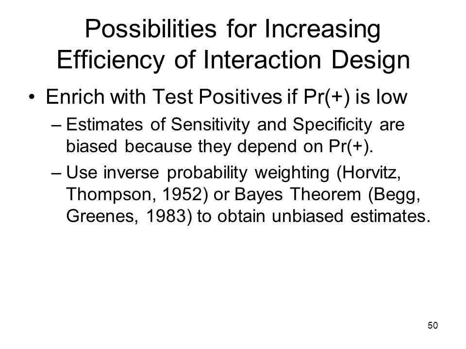 50 Possibilities for Increasing Efficiency of Interaction Design Enrich with Test Positives if Pr(+) is low –Estimates of Sensitivity and Specificity