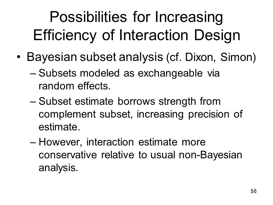 56 Possibilities for Increasing Efficiency of Interaction Design Bayesian subset analysis (cf. Dixon, Simon) –Subsets modeled as exchangeable via rand
