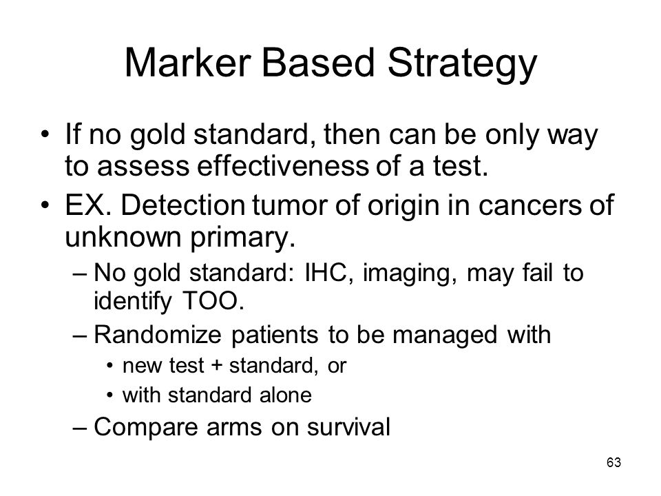 63 Marker Based Strategy If no gold standard, then can be only way to assess effectiveness of a test. EX. Detection tumor of origin in cancers of unkn