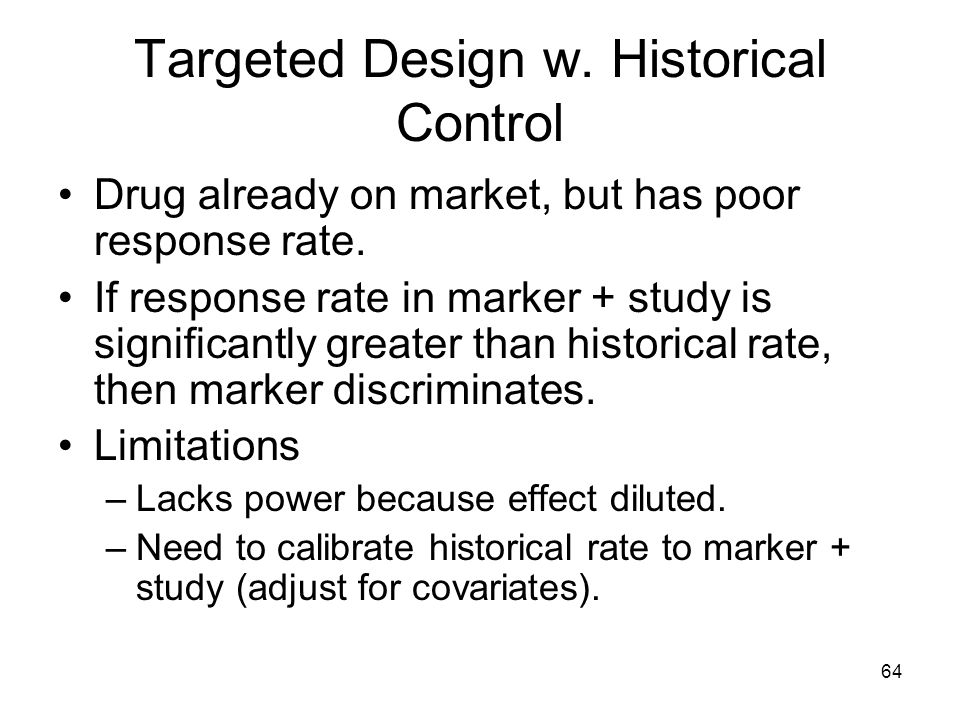 64 Targeted Design w. Historical Control Drug already on market, but has poor response rate. If response rate in marker + study is significantly great