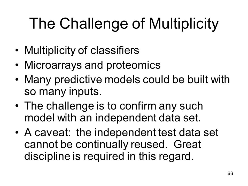 66 The Challenge of Multiplicity Multiplicity of classifiers Microarrays and proteomics Many predictive models could be built with so many inputs. The