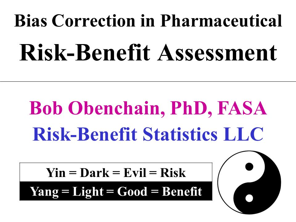 Bias Correction in Pharmaceutical Risk-Benefit Assessment Bob Obenchain, PhD, FASA Risk-Benefit Statistics LLC Yin = Dark = Evil = Risk Yang = Light =