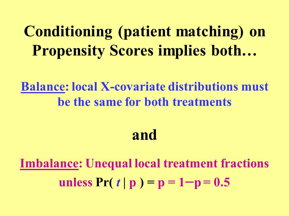 Conditioning (patient matching) on Propensity Scores implies both… Balance: local X-covariate distributions must be the same for both treatments and I