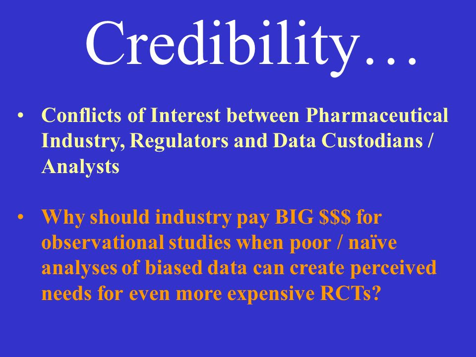 Credibility… Conflicts of Interest between Pharmaceutical Industry, Regulators and Data Custodians / Analysts Why should industry pay BIG $$$ for obse