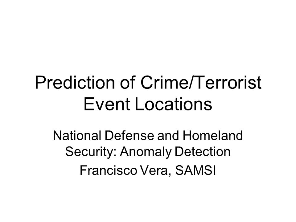 Prediction of Crime/Terrorist Event Locations National Defense and Homeland Security: Anomaly Detection Francisco Vera, SAMSI